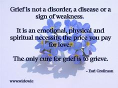<b>Grief</b> is not a disorder, a disease or a sign of weakness. It is an ...