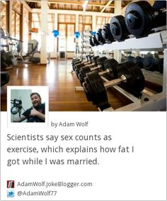 Scientists say sex counts as exercise, which explains how fat I got while I was married. -  by Adam Wolf