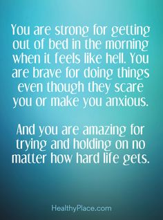 Quote on anxiety: You are strong for getting out of bed in the morning when it feels like hell. You are brave for doing things even though they scare you or make you anxious. And you are amazing for trying and holding on no matter how hard life gets. www.HealthyPlace.com