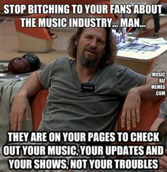 #MusicMeme Pics - Think before you post. Though it may be a central idea for you, others might not care and it might be pushing potential fans away.   The Bulk of your fans do not give a shit about the #musicbusiness and the things happening in the music industry.   Do you really want to hear about the produce order issues your favorite restaurant is having or do you want to hear about the dinner specials that you want to eat? - Music meme pics at http://musicmeme.net/