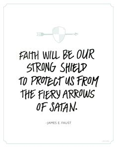 Faith will be our strong shield to protect us from the fiery arrows of Satan. –James E. Faust