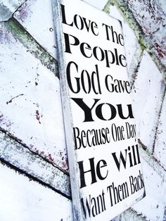 Inspirational quote sign Love the people God gave you because one day he will want them back