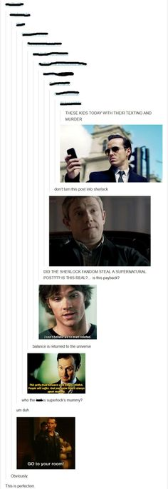 "The Sherlock fandom its the to smart for its own good insane one. The Supernatural fandom its the funny ""How did you do THAT! And the Doctor Who fandom keeps them all together. well we try. Johnlock, Destiel, Martin Freeman, Benedict Cumberbatch, Geeks, Nos4a2, The Maxx, Mrs Hudson, Fandom Crossover"