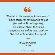 """""""Whenever there's asynchronous work, I give students 10 minutes to get started on it during class. This allows them to ask me questions live before they work on the rest without direct support."""" - Angelina Murphy, Teacher Ask Me Questions, This Or That Questions, Teacher Quotes, Education Quotes, Get Started, Students, Rest, Teaching, Live"""