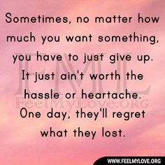 Sometimes, no matter how much you want something, you have to just give up. It just ain't worth the hassle or heartache. One day, they'll regret what they lost.~ Unknown Related PostsHonesty is the rarest wealth anyone can possessNothing lasts foreverI put a wall up because then I won't get hurtNo matter how bad someone …