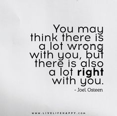 You may think there is a lot wrong with you, but there is also a lot right with you. - Joel Osteen