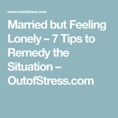 Married but Feeling Lonely – 7 Tips to Remedy the Situation – OutofStress.com