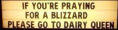 If you're praying for a blizzard, please go to Dairy Queen