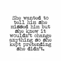 And I'll never tell him because it won't change anything and saying the words out loud hurts even Great Quotes, Quotes To Live By, Love Quotes, Inspirational Quotes, I Miss You Quotes For Him, Goodbye Quotes For Him, Make Him Miss You, I Want Him, The Words