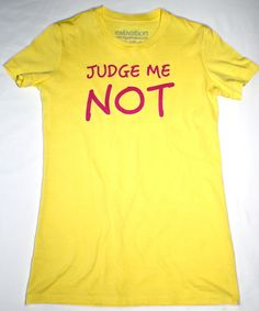 Great shirt to wear to express yourself for being tired of being judged.  www.myestivation.com