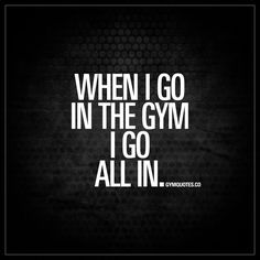 """When I go in the gym I go all in."" 