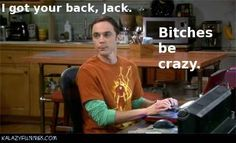"""... I Got Your Back, Jack. Bitches Be Crazy."" - Sheldon Cooper"