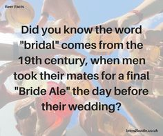 """Did you know the word """"bridal"""" comes from the 19th century, when men took their mates for a final """"Bride Ale"""" the day before their wedding?  Who knew?"""