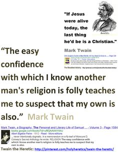 """""""The easy confidence with which I know another man's religion is folly teaches me to suspect that my own is also.""""  Mark Twain   > > > >  Click image!"""