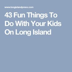 43 Fun Things To Do With Your Kids On Long Island