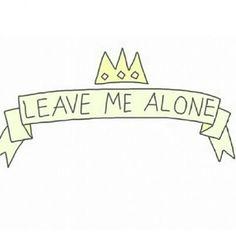 Leave me alone !