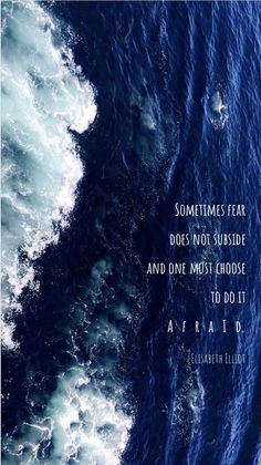 Sometimes fear does not subside and one must choose to do it afraid. -Elisabeth Elliot