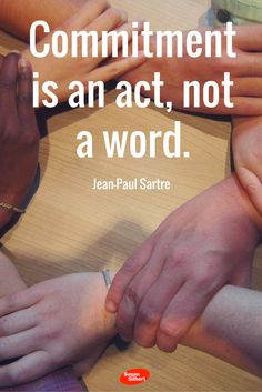 Commitment is an act, not a word. ~ Jean-Paul Sartre