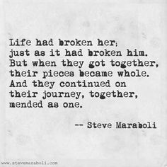 """Life had broken her; just as it had broken him. But when they got together, their pieces became whole. And they continued on their journey, together, mended as one."" - Steve Maraboli #quote"