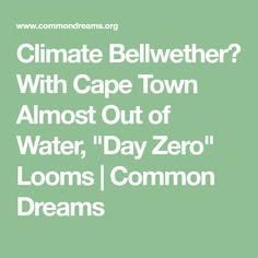"""Climate Bellwether? With Cape Town Almost Out of Water, """"Day Zero"""" Looms   Common Dreams"""