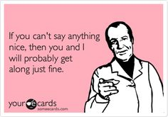 Funny Friendship Ecard: If you can't say anything nice, then you and I will probably get along just fine.