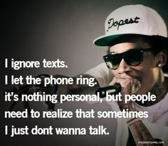 I ignore tests, I let the phone ring, it's nothing person, but people need to realize that sometimes I just don't want to talk.