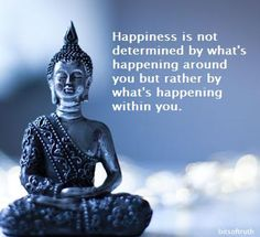 Happiness is not determined by what is happening around you but rather what is happening inside you.