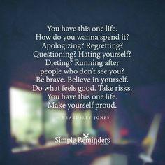 You Have This One Life, Make Yourself Proud - Beardsley Jones
