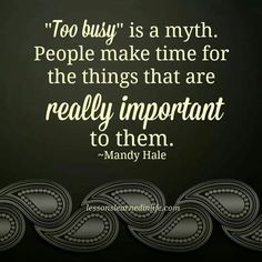 never be too busy for what's really important to you