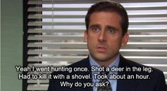 Michael Scott: Yeah I went hunting once. Shot a deer in the leg. Had to kill it with a shovel. Took about an hour. Why do you ask?