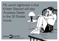Funny Movies Ecard: My worst nightmare is that Kristen Stewart will play Anastasia Steele in the 50 Shades movie.