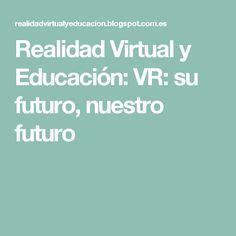 Realidad Virtual y Educación: VR: su futuro, nuestro futuro