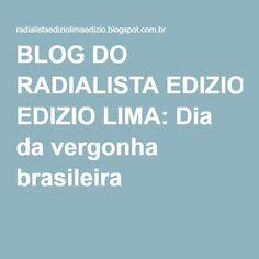 BLOG DO RADIALISTA EDIZIO LIMA: Dia da vergonha brasileira