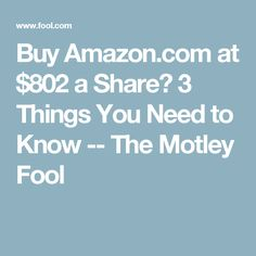 Buy Amazon.com at $802 a Share? 3 Things You Need to Know -- The Motley Fool