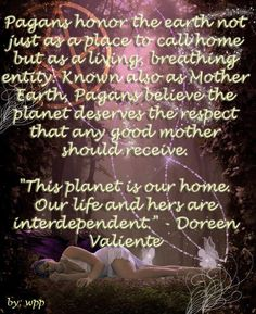 "Pagans honor the earth not just as a place to call home but as a living, breathing entity. Known also as Mother Earth, Pagans believe the planet deserves the respect that any good mother should receive. ""This planet is our home. Our life and hers are interdependent."" - Doreen Valiente"