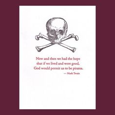Now and then we had the hope that if we lived and were good, God would permit us to be pirates. -Mark Twain