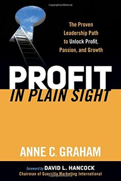 Profit in Plain Sight: The Proven Leadership Path to Unlock Profit, Passion, and Growth: Anne C. Graham: 9781630472917