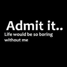 """ Admit it...Life would be so boring without me."" See more at: http://www.thatdiary.com/ for more relationship advice #relationship #advice #tips"