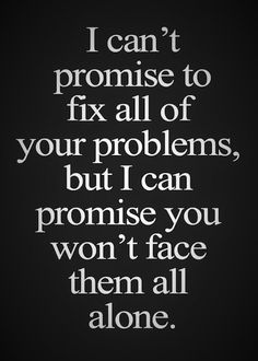 I can`t promise to fix all of your problems, but I can promise you won`t face them all alone.