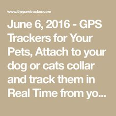 June 6, 2016 - GPS Trackers for Your Pets, Attach to your dog or cats collar and track them in Real Time from you iOS or Android app, GPS Tracking Devices