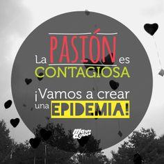 La Pasión es contagiosa. ¡Vamos a crear una epidemia!