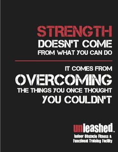 STRENGTH doesn't come from what you can do. It comes from overcoming the things you once thought you couldn't. www.unleashedusa.com