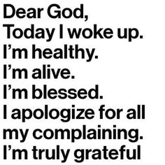 Dear God, today I woke up. I'm healthy, alive, and blessed. I apologize for my complaining. I'm truly grateful ~~I Love the Bible and Jesus Christ, Christian Quotes and verses. Life Quotes Love, Great Quotes, Quotes To Live By, Inspirational Quotes, Motivational, Super Quotes, Life Sayings, Let Them Go Quotes, Stay Humble Quotes
