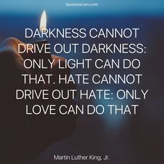 """Quote of The Day """"Darkness cannot drive out darkness: only light can do that. Hate cannot drive out hate: only love can do that."""" - Martin Luther King Jr. http://lnk.al/3zEY"""
