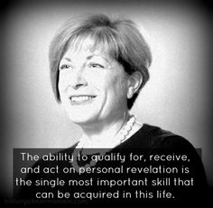 "Julie Beck was the 15th General RS President. She is probably best known for this quote: ""The ability to qualify for, receive, and act on personal revelation is the single most important skill that can e acquired in this life."""