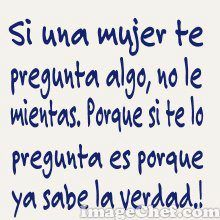 Translation: If a woman asks you something, don't lie to her. Because if she's asking you, it means she already knows the truth. The Ugly Truth, Know The Truth, Romantic Humor, Me Quotes, Funny Quotes, Quotes En Espanol, Funny Phrases, Spanish Quotes, Spanish Humor