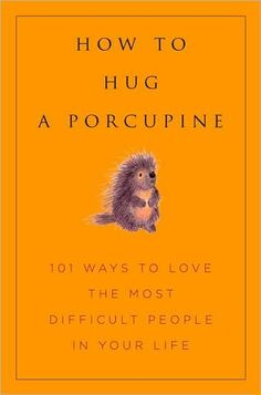 How to Hug a Porcupine: Easy Ways to Love the Difficult People in Your Life