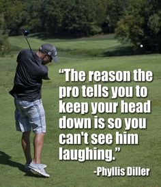 Golf wisdom from Phyllis Diller (American Comedian) created a stage presence of a wild haired, eccentrically dressed housewife who insults herself about her looks and age, her awful cooking and her husband she refers to as fang.
