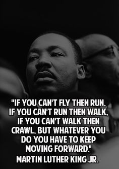 """""""If you can't walk, then run. If you can't run, then walk.  If you can't walk then crawl.  But whatever you do you have to keep moving forward."""" - Martin Luther King, Jr."""