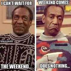 Bill Cosby. This is me all the time